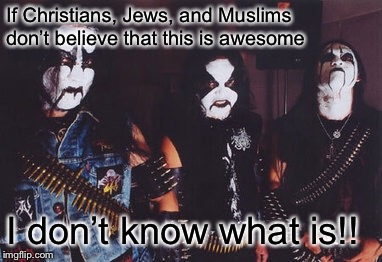 Satanists, Black Metal, and satanism IS awesome!! | If Christians, Jews, and Muslims don't believe that this is awesome I don't know what is!! | image tagged in black metal,satanism,satanists | made w/ Imgflip meme maker