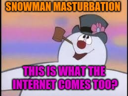 Frosty | SNOWMAN MASTURBATION THIS IS WHAT THE INTERNET COMES TOO? | image tagged in frosty | made w/ Imgflip meme maker