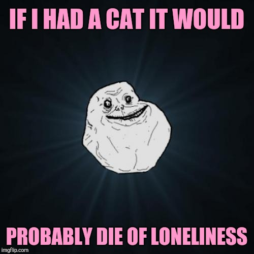 Forever Alone Meme | IF I HAD A CAT IT WOULD PROBABLY DIE OF LONELINESS | image tagged in memes,forever alone | made w/ Imgflip meme maker