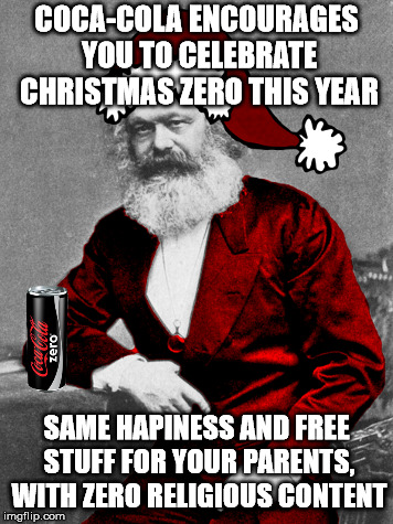 Christmas Zero  | COCA-COLA ENCOURAGES YOU TO CELEBRATE CHRISTMAS ZERO THIS YEAR SAME HAPINESS AND FREE STUFF FOR YOUR PARENTS, WITH ZERO RELIGIOUS CONTENT | image tagged in santa claus,karl marx,coca cola,christianity,religion,anti-religion | made w/ Imgflip meme maker