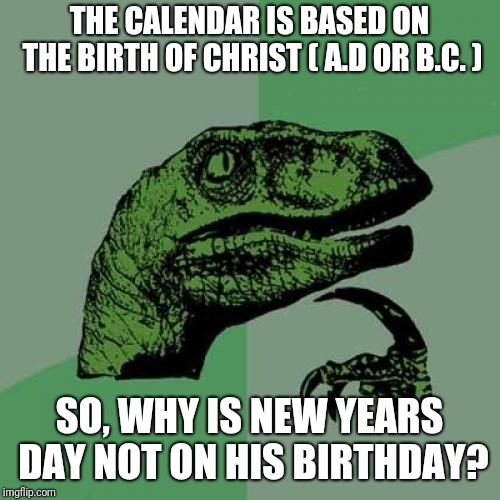 Either December or June, Whichever You Believe. | THE CALENDAR IS BASED ON THE BIRTH OF CHRIST ( A.D OR B.C. ) SO, WHY IS NEW YEARS DAY NOT ON HIS BIRTHDAY? | image tagged in memes,philosoraptor,calendar,new years,christmas | made w/ Imgflip meme maker