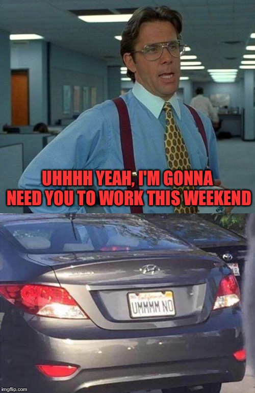 C ya! | UHHHH YEAH, I'M GONNA NEED YOU TO WORK THIS WEEKEND | image tagged in memes,that would be great,work,funny | made w/ Imgflip meme maker