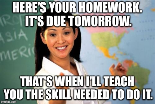 My IRL math teacher in a nutshell. | HERE'S YOUR HOMEWORK. IT'S DUE TOMORROW. THAT'S WHEN I'LL TEACH YOU THE SKILL NEEDED TO DO IT. | image tagged in memes,unhelpful high school teacher,math in a nutshell | made w/ Imgflip meme maker