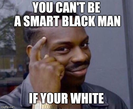 Smart Guy | YOU CAN'T BE A SMART BLACK MAN IF YOUR WHITE | image tagged in smart guy | made w/ Imgflip meme maker