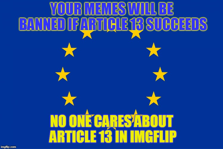 We should all freak out | YOUR MEMES WILL BE BANNED IF ARTICLE 13 SUCCEEDS NO ONE CARES ABOUT ARTICLE 13 IN IMGFLIP | image tagged in eu flag,article 13,europe,imgflip | made w/ Imgflip meme maker