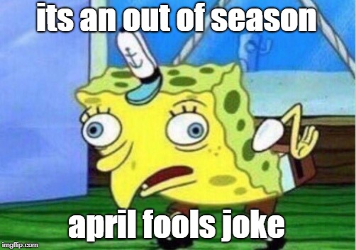 Mocking Spongebob Meme | its an out of season april fools joke | image tagged in memes,mocking spongebob | made w/ Imgflip meme maker