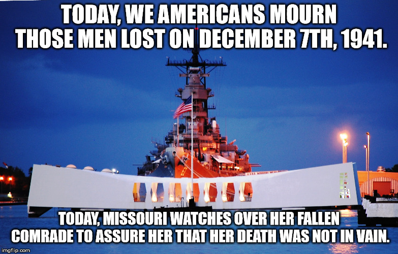 We haven't forgotten her. | TODAY, WE AMERICANS MOURN THOSE MEN LOST ON DECEMBER 7TH, 1941. TODAY, MISSOURI WATCHES OVER HER FALLEN COMRADE TO ASSURE HER THAT HER DEATH | image tagged in sad,tragic,memes,pearl harbor,missouri,battleship | made w/ Imgflip meme maker