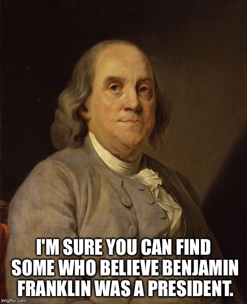 Benjamin Franklin | I'M SURE YOU CAN FIND SOME WHO BELIEVE BENJAMIN FRANKLIN WAS A PRESIDENT. | image tagged in benjamin franklin | made w/ Imgflip meme maker
