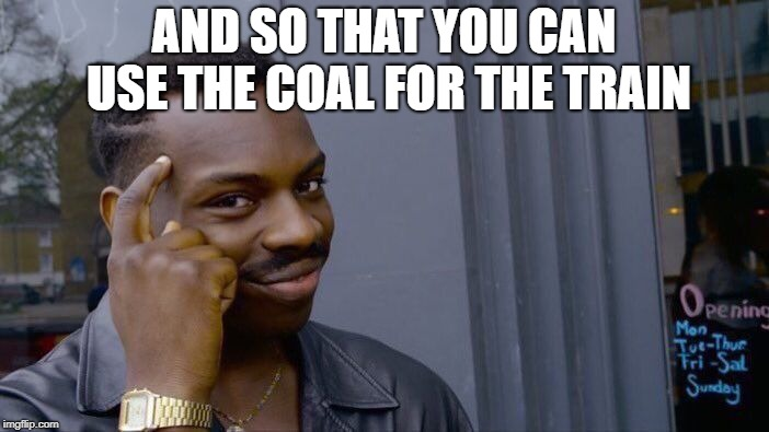 Roll Safe Think About It Meme | AND SO THAT YOU CAN USE THE COAL FOR THE TRAIN | image tagged in memes,roll safe think about it | made w/ Imgflip meme maker