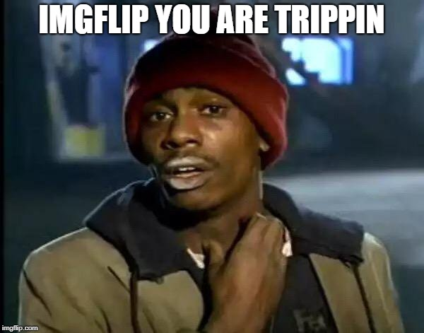 Y'all Got Any More Of That Meme | IMGFLIP YOU ARE TRIPPIN | image tagged in memes,y'all got any more of that | made w/ Imgflip meme maker