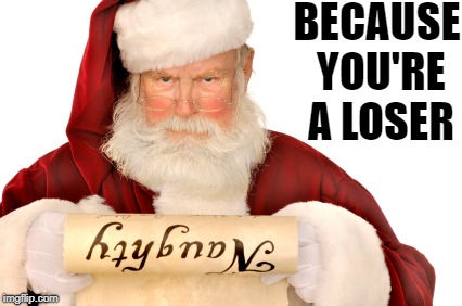 Santa Naughty List | BECAUSE YOU'RE A LOSER | image tagged in santa naughty list | made w/ Imgflip meme maker