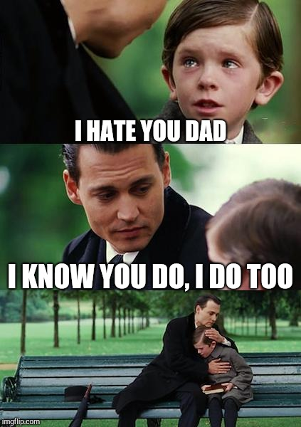 Finding Neverland Meme | I HATE YOU DAD I KNOW YOU DO, I DO TOO | image tagged in memes,finding neverland | made w/ Imgflip meme maker