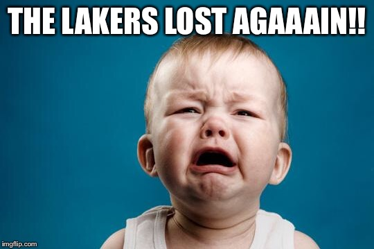 CRYING BABY | THE LAKERS LOST AGAAAIN!! | image tagged in crying baby | made w/ Imgflip meme maker