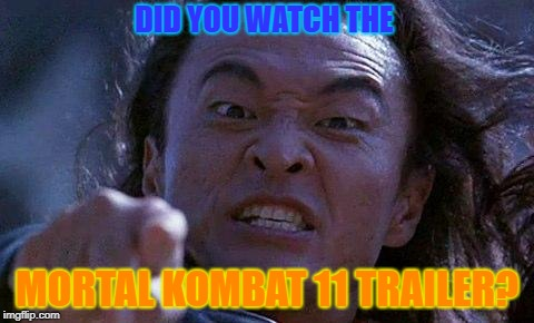 Mortal Kombat |  DID YOU WATCH THE; MORTAL KOMBAT 11 TRAILER? | image tagged in mortal kombat | made w/ Imgflip meme maker