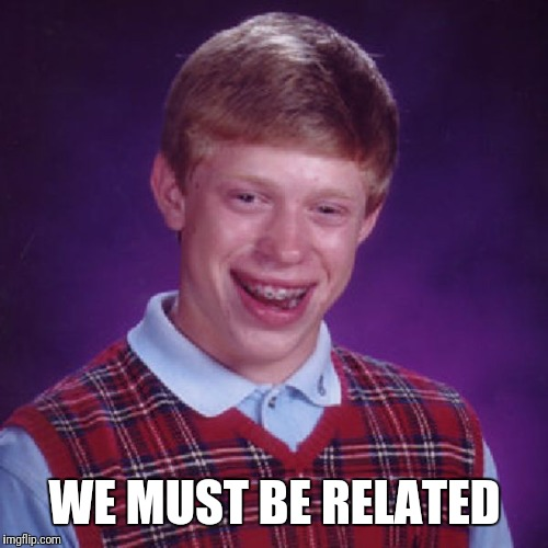 Badluck Brian | WE MUST BE RELATED | image tagged in badluck brian | made w/ Imgflip meme maker