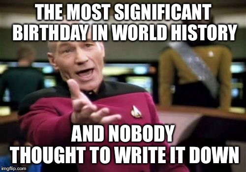 Picard Wtf Meme | THE MOST SIGNIFICANT BIRTHDAY IN WORLD HISTORY AND NOBODY THOUGHT TO WRITE IT DOWN | image tagged in memes,picard wtf | made w/ Imgflip meme maker