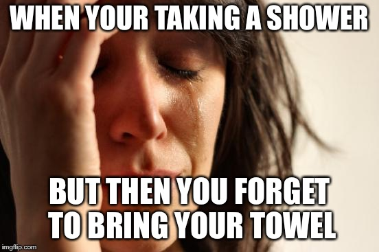 First World Problems Meme | WHEN YOUR TAKING A SHOWER BUT THEN YOU FORGET TO BRING YOUR TOWEL | image tagged in memes,first world problems | made w/ Imgflip meme maker