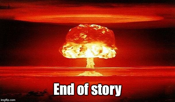 Nuclear Bomb Mind Blown | End of story | image tagged in nuclear bomb mind blown | made w/ Imgflip meme maker