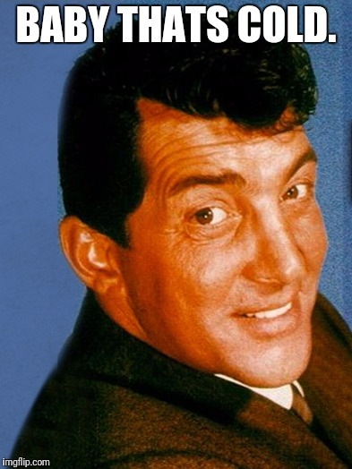 Deano  |  BABY THATS COLD. | image tagged in dean martin,baby,cold,christmas,winter | made w/ Imgflip meme maker