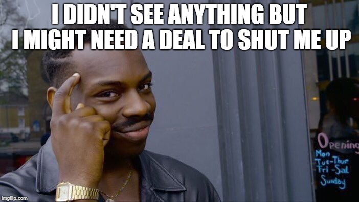 Roll Safe Think About It Meme | I DIDN'T SEE ANYTHING BUT I MIGHT NEED A DEAL TO SHUT ME UP | image tagged in memes,roll safe think about it | made w/ Imgflip meme maker