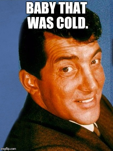 BABY THAT WAS COLD. | made w/ Imgflip meme maker