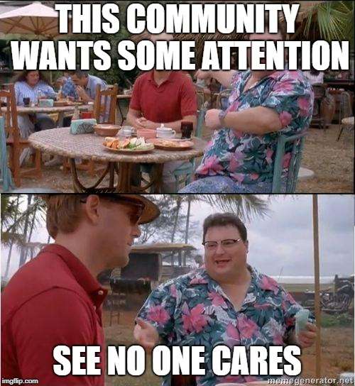 See? No one cares | THIS COMMUNITY WANTS SOME ATTENTION SEE NO ONE CARES | image tagged in see no one cares | made w/ Imgflip meme maker
