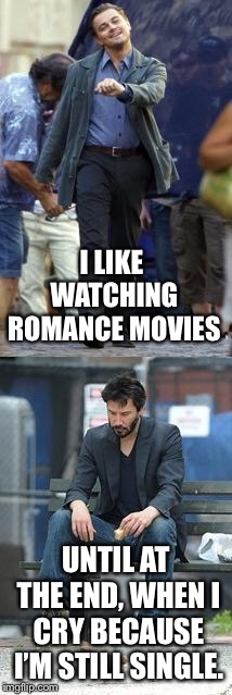 Happy and Sad | I LIKE WATCHING ROMANCE MOVIES UNTIL AT THE END, WHEN I CRY BECAUSE I'M STILL SINGLE. | image tagged in happy and sad | made w/ Imgflip meme maker