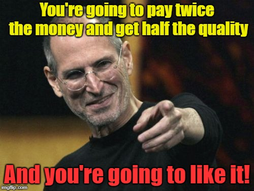 Steve Jobs Meme | You're going to pay twice the money and get half the quality And you're going to like it! | image tagged in memes,steve jobs | made w/ Imgflip meme maker
