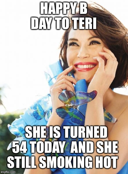 teri hatc | HAPPY B DAY TO TERI SHE IS TURNED 54 TODAY  AND SHE STILL SMOKING HOT | image tagged in teri hatc | made w/ Imgflip meme maker