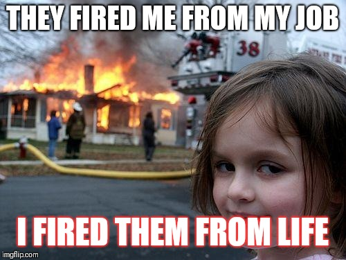 Disaster Girl | THEY FIRED ME FROM MY JOB I FIRED THEM FROM LIFE | image tagged in memes,disaster girl | made w/ Imgflip meme maker
