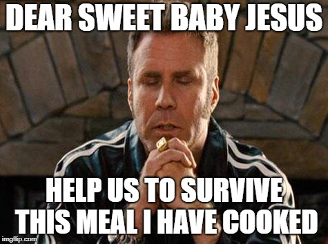 Ricky Bobby Praying | DEAR SWEET BABY JESUS HELP US TO SURVIVE THIS MEAL I HAVE COOKED | image tagged in ricky bobby praying | made w/ Imgflip meme maker
