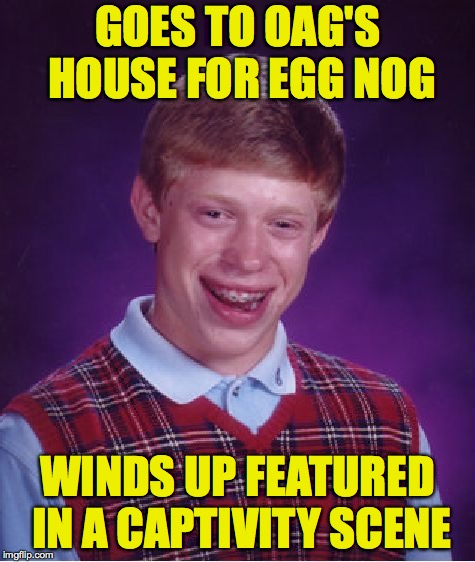 Sweet little baby Jesus! | GOES TO OAG'S HOUSE FOR EGG NOG WINDS UP FEATURED IN A CAPTIVITY SCENE | image tagged in memes,bad luck brian,christmas,captivity,overly attached girlfriend | made w/ Imgflip meme maker