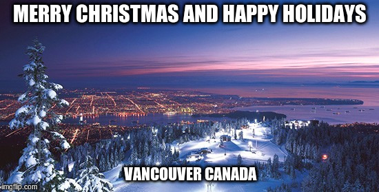 Merry Christmas and Happy Holidays from Vancouver Canada | MERRY CHRISTMAS AND HAPPY HOLIDAYS VANCOUVER CANADA | image tagged in merry christmas,vancouver | made w/ Imgflip meme maker