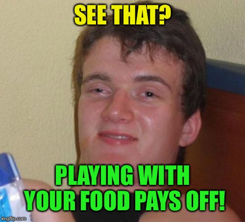 10 Guy Meme | SEE THAT? PLAYING WITH YOUR FOOD PAYS OFF! | image tagged in memes,10 guy | made w/ Imgflip meme maker