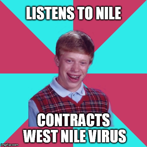 Bad Luck Brian Music | LISTENS TO NILE CONTRACTS WEST NILE VIRUS | image tagged in bad luck brian music,death metal | made w/ Imgflip meme maker