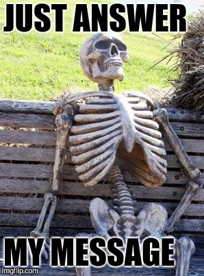 Waiting Skeleton | JUST ANSWER MY MESSAGE | image tagged in memes,waiting skeleton | made w/ Imgflip meme maker