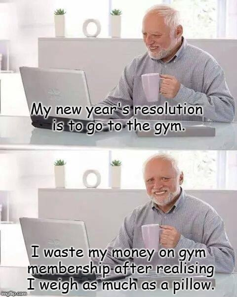Hide the weight Harold. | My new year's resolution is to go to the gym. I waste my money on gym membership after realising I weigh as much as a pillow. | image tagged in memes,hide the pain harold,gym,new year resolutions,funny,meme | made w/ Imgflip meme maker
