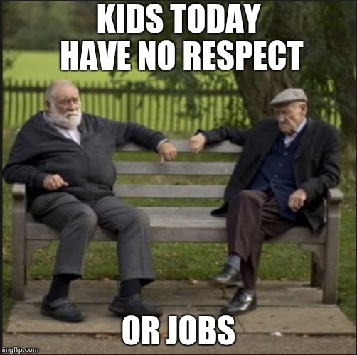 Kids today |  KIDS TODAY HAVE NO RESPECT; OR JOBS | image tagged in old man,no respect,millennials,snowflakes | made w/ Imgflip meme maker