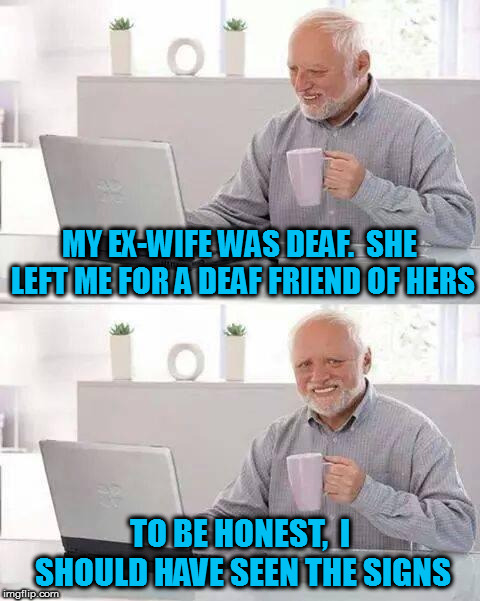 You hide that pain, Harold! | MY EX-WIFE WAS DEAF.  SHE LEFT ME FOR A DEAF FRIEND OF HERS TO BE HONEST,  I SHOULD HAVE SEEN THE SIGNS | image tagged in memes,hide the pain harold,bad jokes | made w/ Imgflip meme maker