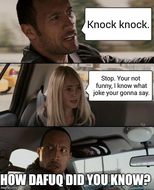 Cue the X-Files theme! | Knock knock. Stop. Your not funny, I know what joke your gonna say. HOW DAFUQ DID YOU KNOW? | image tagged in memes,the rock driving,telepathy,jokes,x files | made w/ Imgflip meme maker