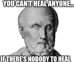 YOU CAN'T HEAL ANYONE... IF THERE'S NOBODY TO HEAL | image tagged in hipocrates,rome,ouch | made w/ Imgflip meme maker