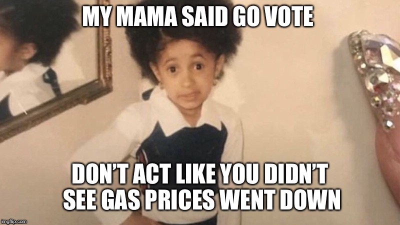 MY MAMA SAID GO VOTE DON'T ACT LIKE YOU DIDN'T SEE GAS PRICES WENT DOWN | image tagged in election 2018,funny memes,memes,vote | made w/ Imgflip meme maker