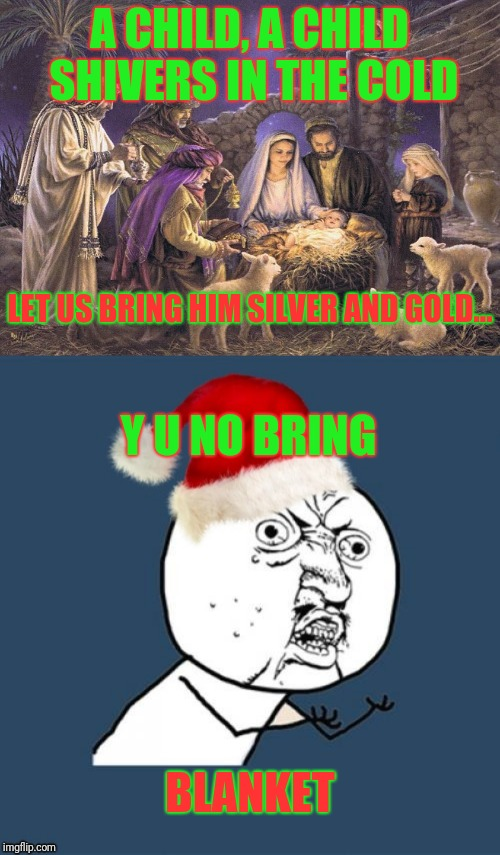 Do you know what I know... | A CHILD, A CHILD SHIVERS IN THE COLD LET US BRING HIM SILVER AND GOLD... Y U NO BRING BLANKET | image tagged in y u no,christmas,christmas music,nativity,do you hear what i hear | made w/ Imgflip meme maker