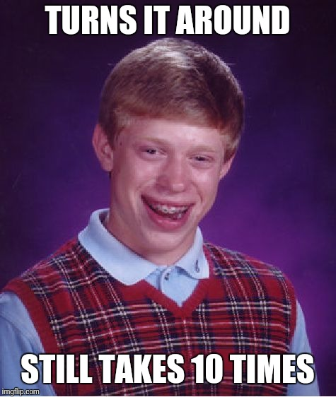 Bad Luck Brian Meme | TURNS IT AROUND STILL TAKES 10 TIMES | image tagged in memes,bad luck brian | made w/ Imgflip meme maker