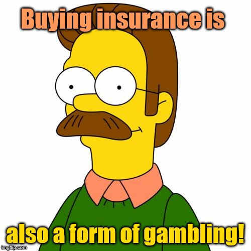 Ned Flanders | Buying insurance is also a form of gambling! | image tagged in ned flanders | made w/ Imgflip meme maker