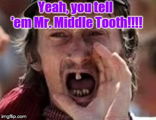 redneck no teeth | Yeah, you tell 'em Mr. Middle Tooth!!!! | image tagged in redneck no teeth | made w/ Imgflip meme maker