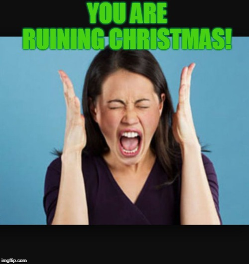 Screaming Woman | YOU ARE RUINING CHRISTMAS! | image tagged in screaming woman | made w/ Imgflip meme maker