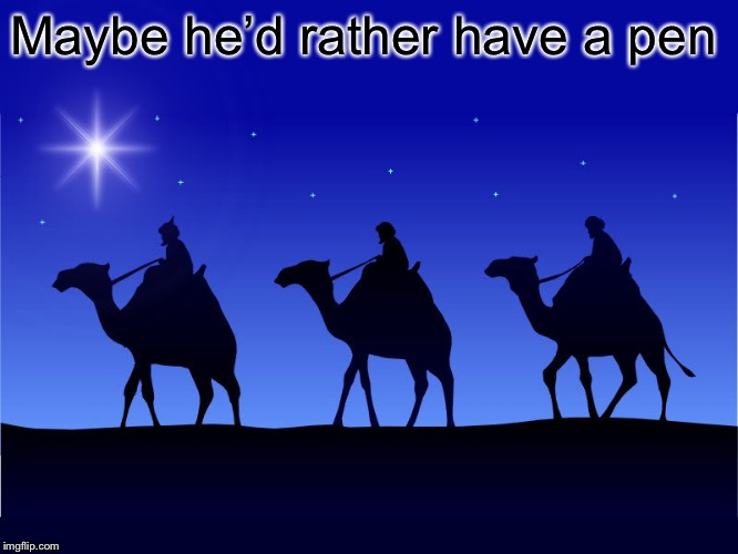 Three wise men | Maybe he'd rather have a pen | image tagged in three wise men | made w/ Imgflip meme maker