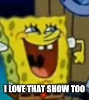 Too excited Spongebob | I LOVE THAT SHOW TOO | image tagged in too excited spongebob | made w/ Imgflip meme maker