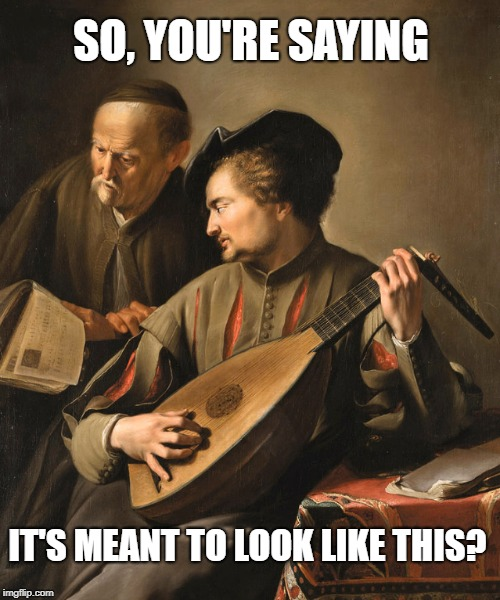 Broken Lute |  SO, YOU'RE SAYING; IT'S MEANT TO LOOK LIKE THIS? | image tagged in historical meme,lute,guitar | made w/ Imgflip meme maker